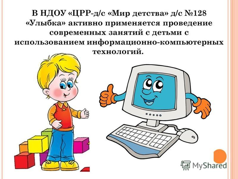 В НДОУ «ЦРР-д/с «Мир детства» д/с 128 «Улыбка» активно применяется проведение современных занятий с детьми с использованием информационно-компьютерных технологий.