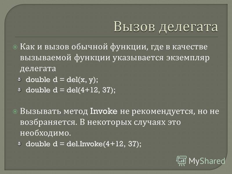 Как и вызов обычной функции, где в качестве вызываемой функции указывается экземпляр делегата double d = del(x, y); double d = del(4+12, 37); Вызывать метод Invoke не рекомендуется, но не возбраняется. В некоторых случаях это необходимо. double d = d