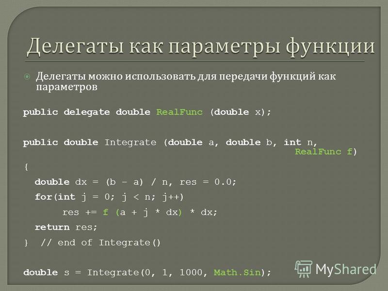 Делегаты можно использовать для передачи функций как параметров public delegate double RealFunc (double x); public double Integrate (double a, double b, int n, RealFunc f) { double dx = (b – a) / n, res = 0.0; for(int j = 0; j < n; j++) res += f (a +