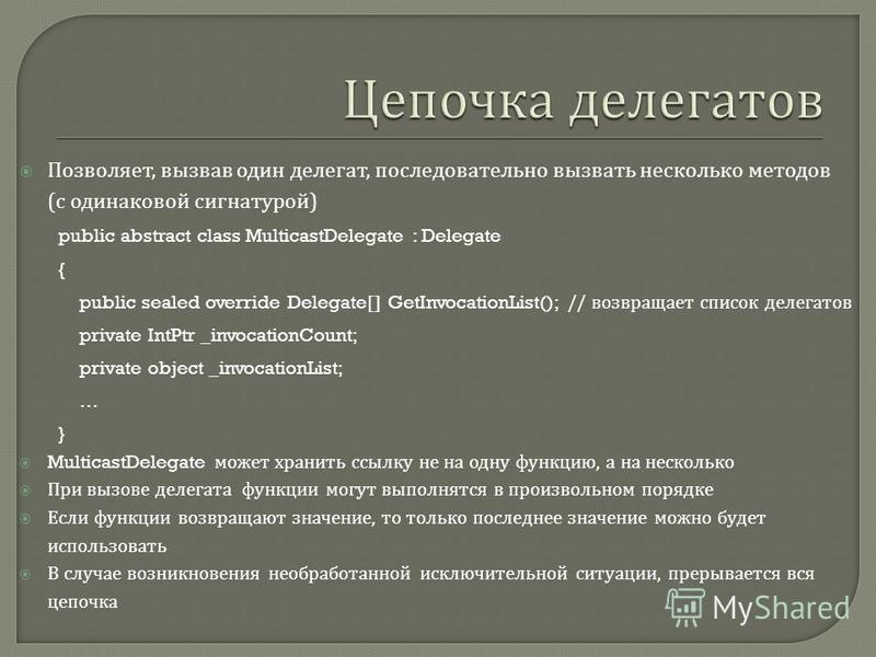 Позволяет, вызвав один делегат, последовательно вызвать несколько методов ( с одинаковой сигнатурой ) public abstract class MulticastDelegate : Delegate { public sealed override Delegate[] GetInvocationList(); // возвращает список делегатов private I