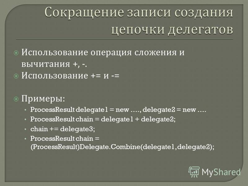 Использование операция сложения и вычитания +, -. Использование += и -= Примеры : ProcessResult delegate1 = new …., delegate2 = new …. ProcessResult chain = delegate1 + delegate2; chain += delegate3; ProcessResult chain = (ProcessResult)Delegate.Comb