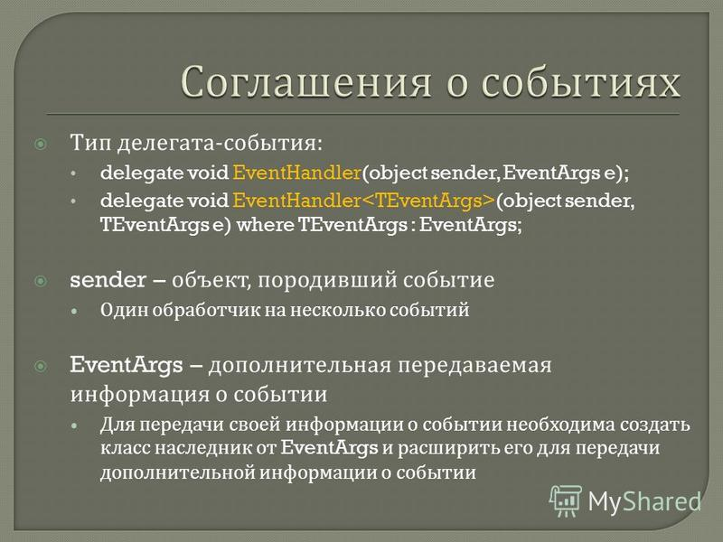 Тип делегата - события : delegate void EventHandler(object sender, EventArgs e); delegate void EventHandler (object sender, TEventArgs e) where TEventArgs : EventArgs; sender – объект, породивший событие Один обработчик на несколько событий EventArgs
