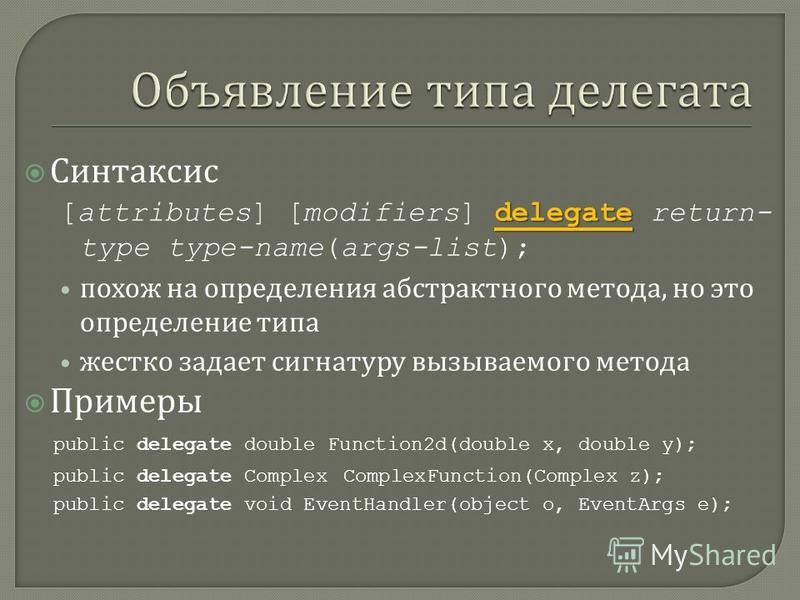Синтаксис delegate [attributes] [modifiers] delegate return- type type-name(args-list); похож на определения абстрактного метода, но это определение типа жестко задает сигнатуру вызываемого метода Примеры public delegate double Function2d(double x, d