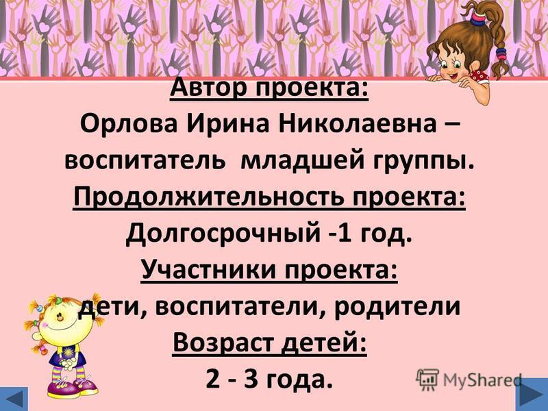 Автор проекта: Орлова Ирина Николаевна – воспитатель младшей группы. Продолжительность проекта: Долгосрочный -1 год. Участники проекта: дети, воспитатели, родители Возраст детей: 2 - 3 года.
