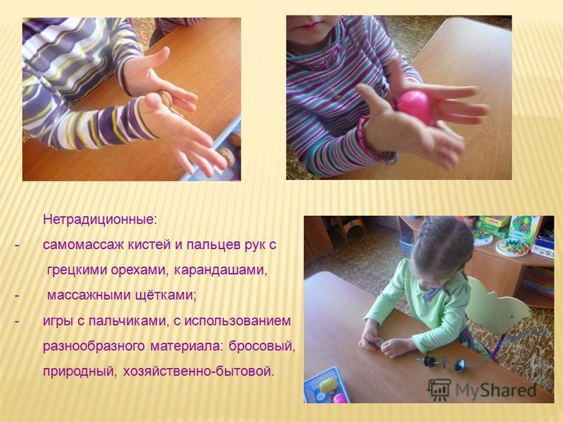 Нетрадиционные: -самомассаж кистей и пальцев рук с грецкими орехами, карандашами, - массажными щётками; -игры с пальчиками, с использованием разнообразного материала: бросовый, природный, хозяйственно-бытовой.