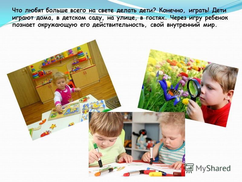 Что любят больше всего на свете делать дети? Конечно, играть! Дети играют дома, в детском саду, на улице, в гостях. Через игру ребенок познает окружающую его действительность, свой внутренний мир.
