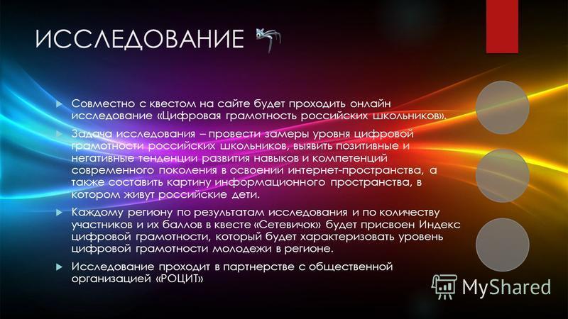 ИССЛЕДОВАНИЕ Совместно с квестом на сайте будет проходить онлайн исследование «Цифровая грамотность российских школьников». Задача исследования – провести замеры уровня цифровой грамотности российских школьников, выявить позитивные и негативные тенде
