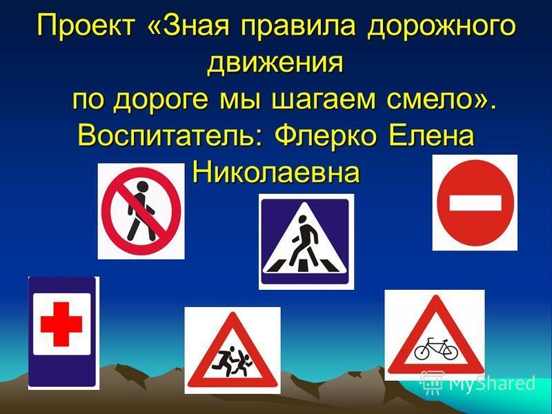 Проект «Зная правила дорожного движения по дороге мы шагаем смело». Воспитатель: Флерко Елена Николаевна