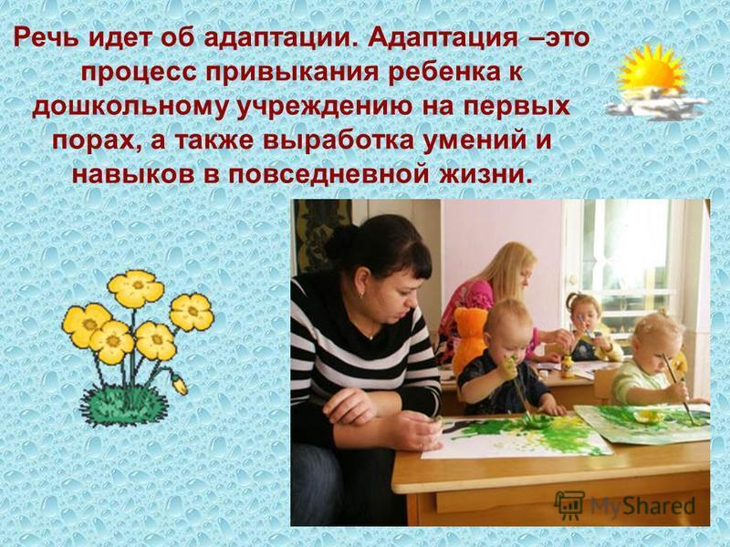 Речь идет об адаптации. Адаптация –это процесс привыкания ребенка к дошкольному учреждению на первых порах, а также выработка умений и навыков в повседневной жизни.