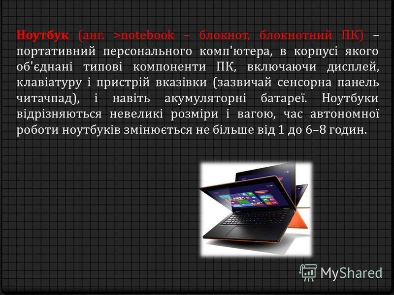 Ноутбук (анг. >notebook – блокнот, блокнотний ПК) – портативний персонального комп'ютера, в корпусі якого об'єднані типові компоненти ПК, включаючи дисплей, клавіатуру і пристрій вказівки (зазвичай сенсорна панель читачпад), і навіть акумуляторні бат