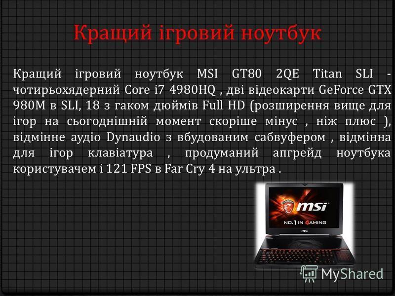 Кращий ігровий ноутбук Кращий ігровий ноутбук MSI GT80 2QE Titan SLI - чотирьохядерний Core i7 4980HQ, дві відеокарти GeForce GTX 980M в SLI, 18 з гаком дюймів Full HD (розширення вище для ігор на сьогоднішній момент скоріше мінус, ніж плюс ), відмін