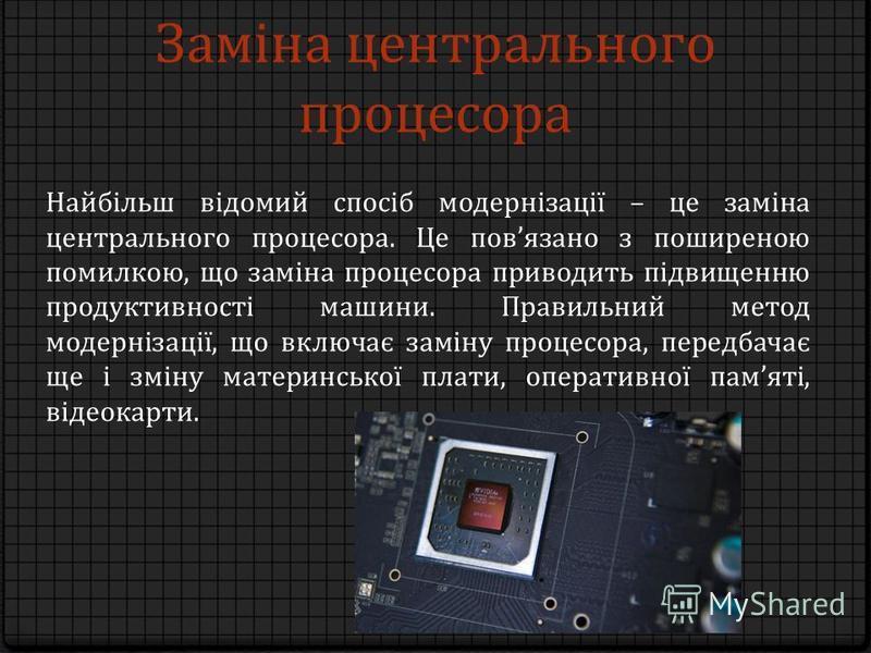 Заміна центрального процесора Найбільш відомий спосіб модернізації – це заміна центрального процесора. Це повязано з поширеною помилкою, що заміна процесора приводить підвищенню продуктивності машини. Правильний метод модернізації, що включає заміну