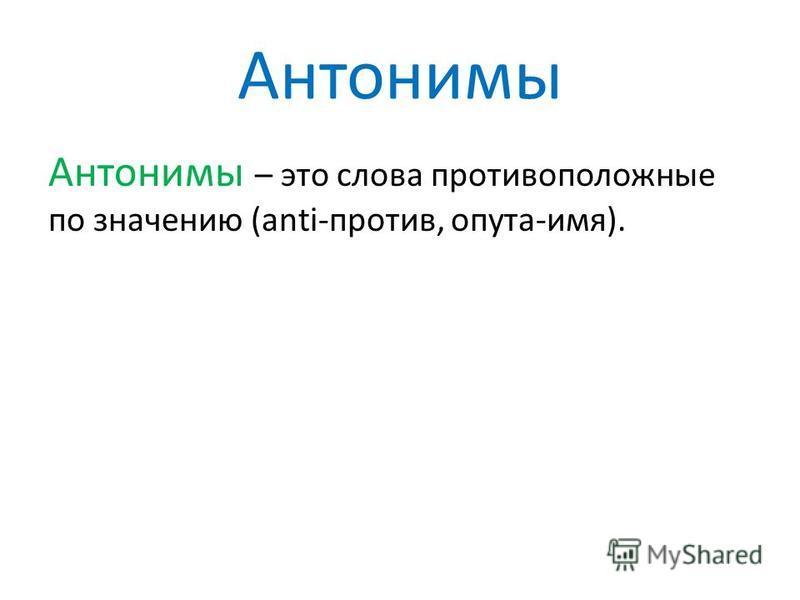 Антонимы Антонимы – это слова противоположные по значению (anti-против, опыта-имя).