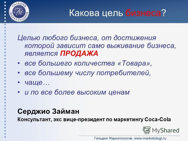 Гильдия Маркетологов. www.marketologi.ru Какова цель бизнеса? Целью любого бизнеса, от достижения которой зависит само выживание бизнеса, является ПРОДАЖА все большего количества «Товара», все большему числу потребителей, чаще… и по все более высоким