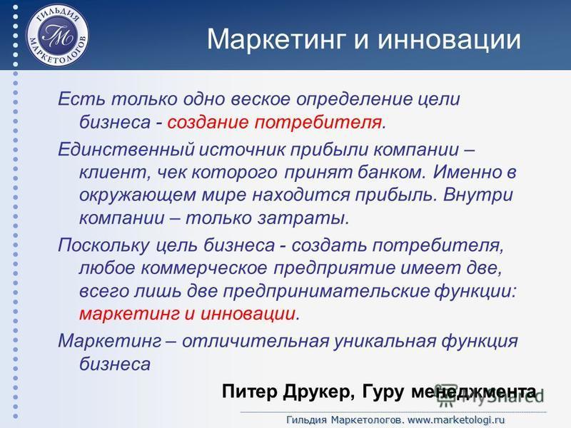 Гильдия Маркетологов. www.marketologi.ru Маркетинг и инновации Есть только одно веское определение цели бизнеса - создание потребителя. Единственный источник прибыли компании – клиент, чек которого принят банком. Именно в окружающем мире находится пр