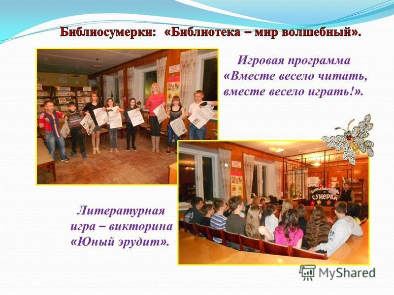 Игровая программа « Вместе весело читать, вместе весело играть! ». Литературная игра – викторина « Юный эрудит ».