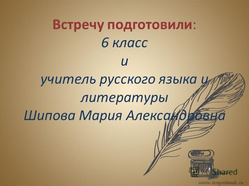 Встречу подготовили: 6 класс и учитель русского языка и литературы Шипова Мария Александровна