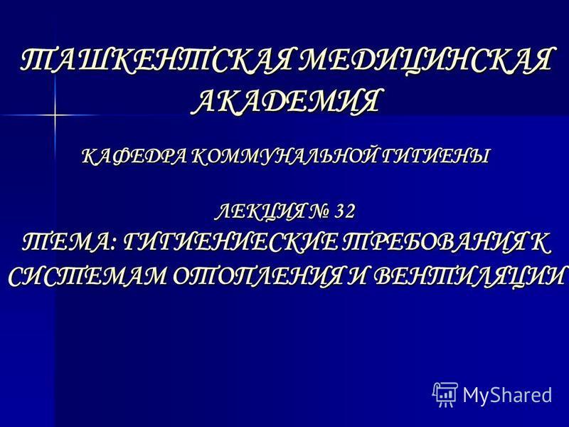 ТАШКЕНТСКАЯ МЕДИЦИНСКАЯ АКАДЕМИЯ КАФЕДРА КОММУНАЛЬНОЙ ГИГИЕНЫ ЛЕКЦИЯ 32 ТЕМА: ГИГИЕНИЕСКИЕ ТРЕБОВАНИЯ К СИСТЕМАМ ОТОПЛЕНИЯ И ВЕНТИЛЯЦИИ ТАШКЕНТСКАЯ МЕДИЦИНСКАЯ АКАДЕМИЯ КАФЕДРА КОММУНАЛЬНОЙ ГИГИЕНЫ ЛЕКЦИЯ 32 ТЕМА: ГИГИЕНИЕСКИЕ ТРЕБОВАНИЯ К СИСТЕМАМ О