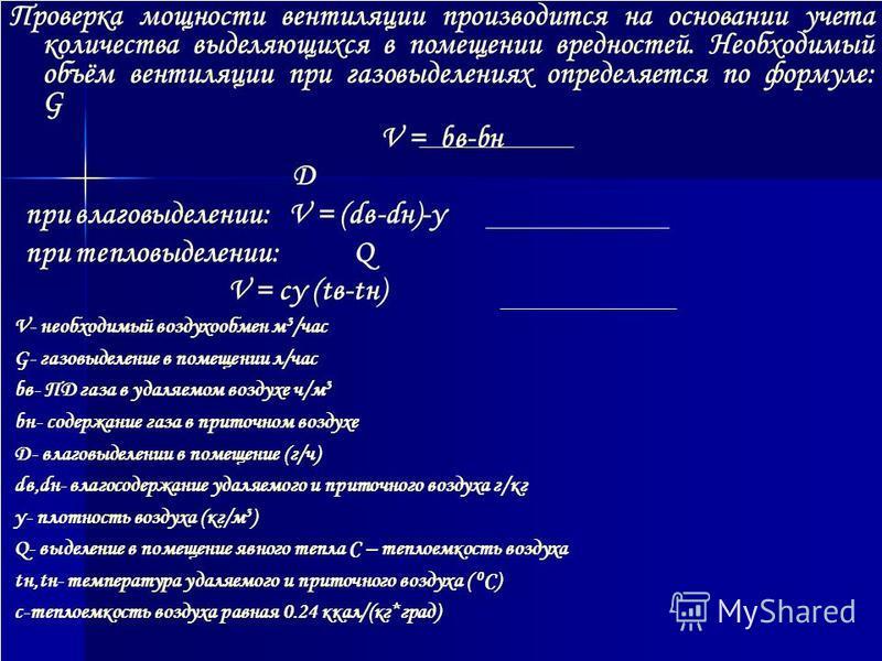 Проверка мощности вентиляции производится на основании учета количества выделяющихся в помещении вредностей. Необходимый объём вентиляции при газовыделениях определяется по формуле: G V = bв-bн D при влаговыделении: V = (dв-dн)-γ при тепловыделении: