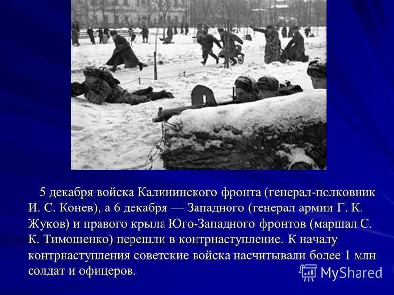 5 декабря войска Калининского фронта (генерал-полковник И. С. Конев), а 6 декабря Западного (генерал армии Г. К. Жуков) и правого крыла Юго-Западного фронтов (маршал С. К. Тимошенко) перешли в контрнаступление. К началу контрнаступления советские вой