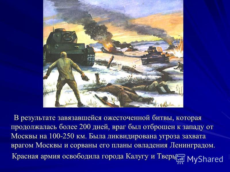 В результате завязавшейся ожесточенной битвы, которая продолжалась более 200 дней, враг был отброшен к западу от Москвы на 100-250 км. Была ликвидирована угроза захвата врагом Москвы и сорваны его планы овладения Ленинградом. В результате завязавшейс