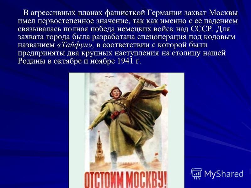 В агрессивных планах фашисткой Германии захват Москвы имел первостепенное значение, так как именно с ее падением связывалась полная победа немецких войск над СССР. Для захвата города была разработана спецоперация под кодовым названием «Тайфун», в соо