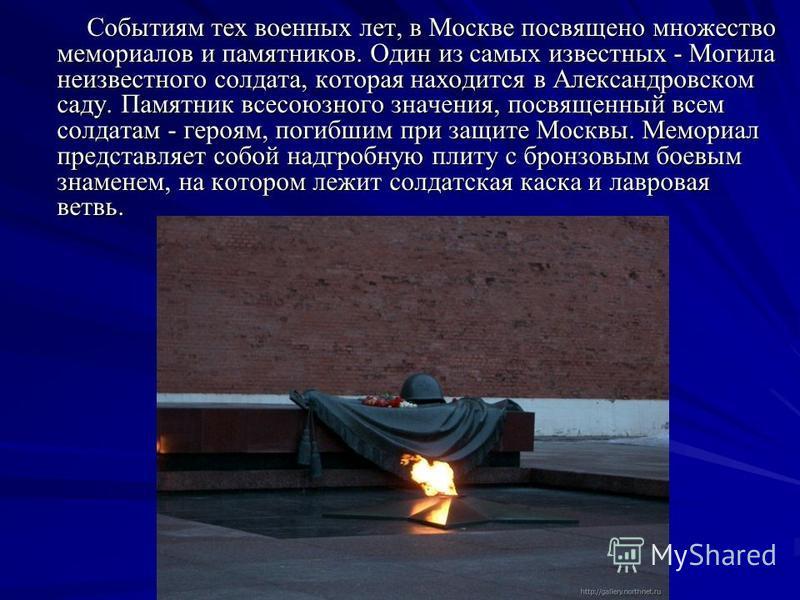 Событиям тех военных лет, в Москве посвящено множество мемориалов и памятников. Один из самых известных - Могила неизвестного солдата, которая находится в Александровском саду. Памятник всесоюзного значения, посвященный всем солдатам - героям, погибш