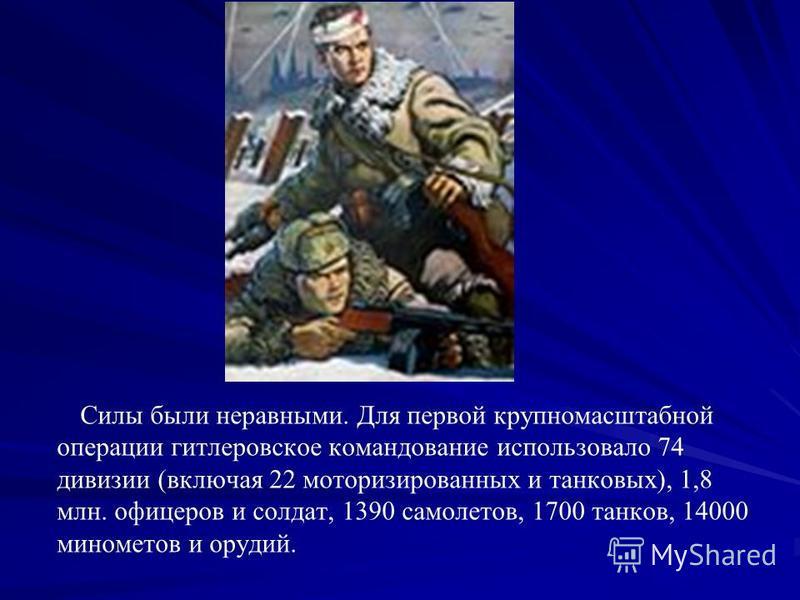 Силы были неравными. Для первой крупномасштабной операции гитлеровское командование использовало 74 дивизии (включая 22 моторизированных и танковых), 1,8 млн. офицеров и солдат, 1390 самолетов, 1700 танков, 14000 минометов и орудий.