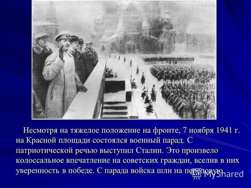 Несмотря на тяжелое положение на фронте, 7 ноября 1941 г. на Красной площади состоялся военный парад. С патриотической речью выступил Сталин. Это произвело колоссальное впечатление на советских граждан, вселив в них уверенность в победе. С парада вой