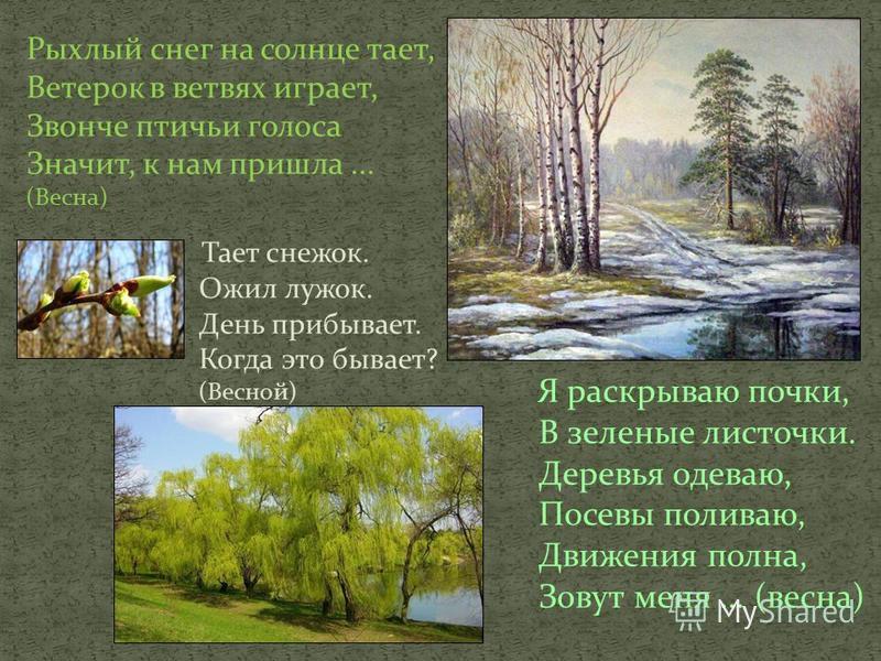 Я раскрываю почки, В зеленые листочки. Деревья одеваю, Посевы поливаю, Движения полна, Зовут меня... (весна) Рыхлый снег на солнце тает, Ветерок в ветвях играет, Звонче птичьи голоса Значит, к нам пришла... (Весна) Тает снежок. Ожил лужок. День прибы