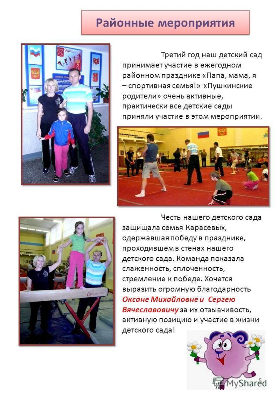 Районные мероприятия Третий год наш детский сад принимает участие в ежегодном районном празднике «Папа, мама, я – спортивная семья!» «Пушкинские родители» очень активные, практически все детские сады приняли участие в этом мероприятии. Честь нашего д