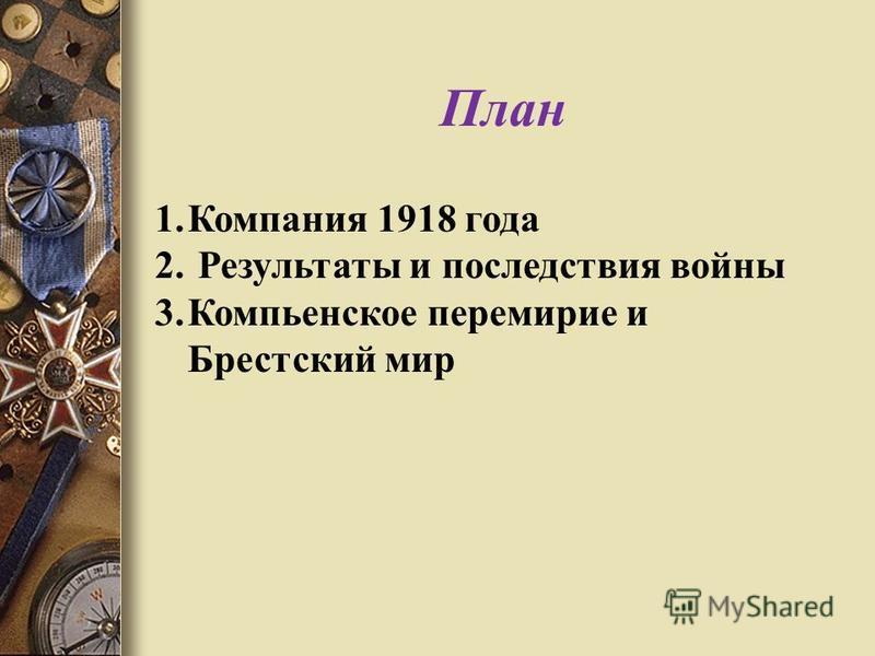 План 1. Компания 1918 года 2. Результаты и последствия войны 3. Компьенское перемирие и Брестский мир