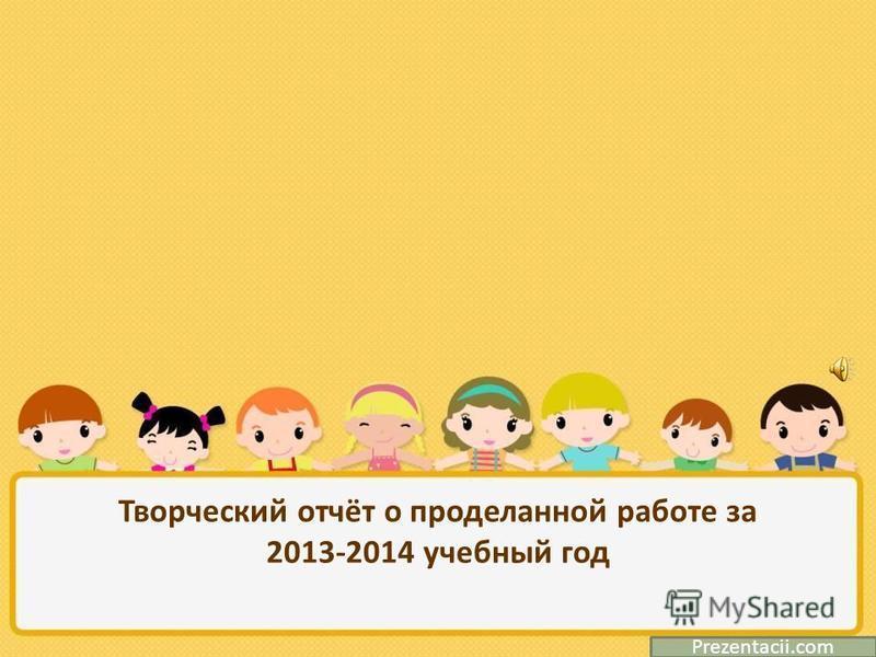 Творческий отчёт о проделанной работе за 2013-2014 учебный год Prezentacii.com
