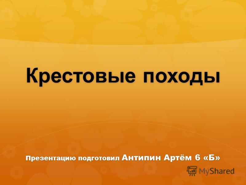 Презентацию подготовил Антипин Артём 6 «Б» Крестовые походы