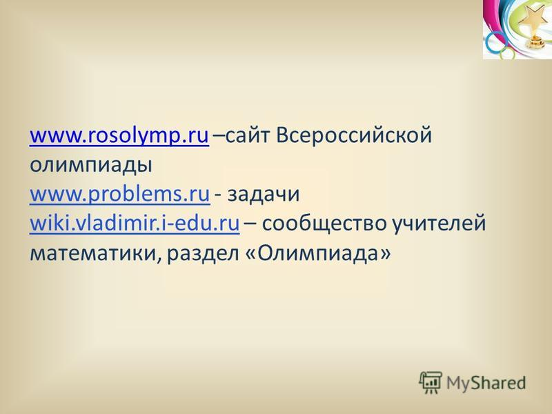 www.rosolymp.ruwww.rosolymp.ru –сайт Всероссийской олимпиады www.problems.ru - задачи wiki.vladimir.i-edu.ru – сообщество учителей математики, раздел «Олимпиада»