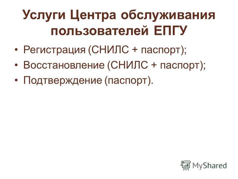 Услуги Центра обслуживания пользователей ЕПГУ Регистрация (СНИЛС + паспорт); Восстановление (СНИЛС + паспорт); Подтверждение (паспорт).