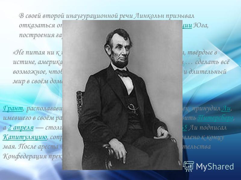 В своей второй инаугурационной речи Линкольн призывал отказаться от мщения, поставил задачи реконструкции Юга, построения гармоничного Союза:реконструкции «Не питая ни к кому злобы, преисполненные милосердия, твёрдые в истине, американцы должны перев