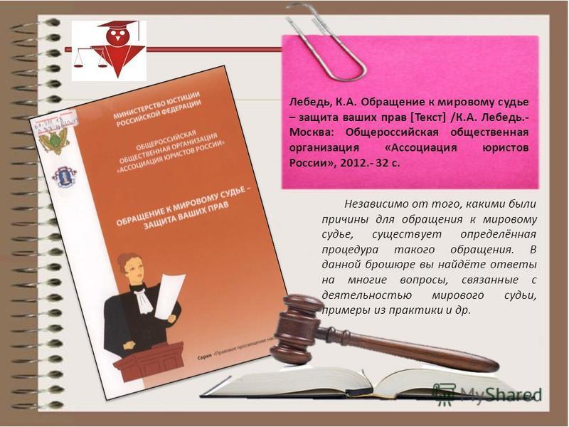 Независимо от того, какими были причины для обращения к мировому судье, существует определённая процедура такого обращения. В данной брошюре вы найдёте ответы на многие вопросы, связанные с деятельностью мирового судьи, примеры из практики и др. Лебе