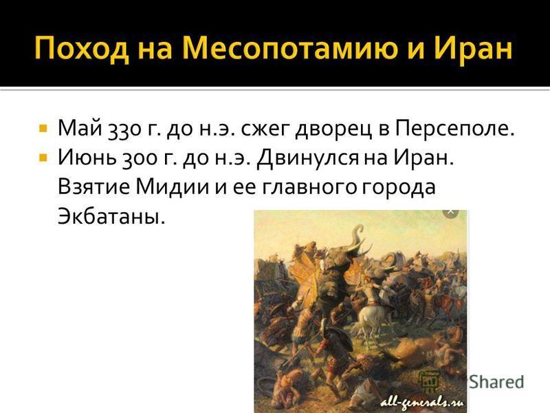 Май 330 г. до н.э. сжег дворец в Персеполе. Июнь 300 г. до н.э. Двинулся на Иран. Взятие Мидии и ее главного города Экбатаны.