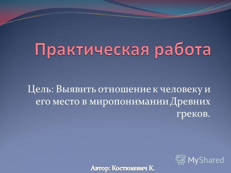Цель: Выявить отношение к человеку и его место в миропонимании Древних греков.