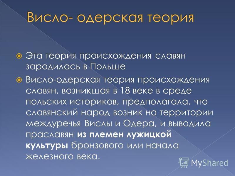 Эта теория происхождения славян зародилась в Польше Висло-одерская теория происхождения славян, возникшая в 18 веке в среде польских историков, предполагала, что славянский народ возник на территории междуречья Вислы и Одера, и выводила праславян из