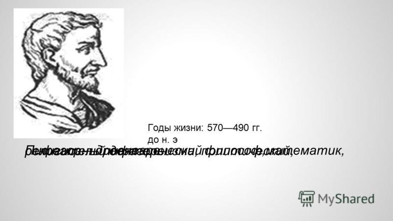 Пифагор – древнегреческий философ,математик, основатель пифагореизма, политический, религиозный деятель. Годы жизни: 570490 гг. до н. э