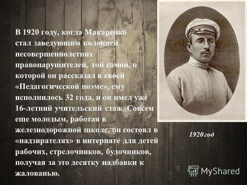 1920 год В 1920 году, когда Макаренко стал заведующим колонией несовершеннолетних правонарушителей, той самой, о которой он рассказал в своей «Педагогической поэме», ему исполнилось 32 года, и он имел уже 16-летний учительский стаж. Совсем еще молоды