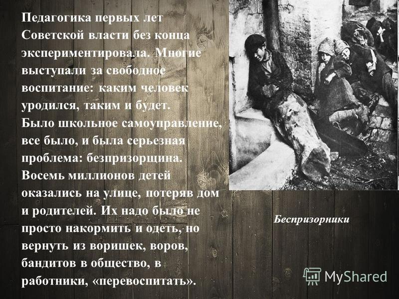 Беспризорники Педагогика первых лет Советской власти без конца экспериментировала. Многие выступали за свободное воспитание: каким человек уродился, таким и будет. Было школьное самoуправлениe, все было, и была серьезная проблема: безпризорщина. Восе