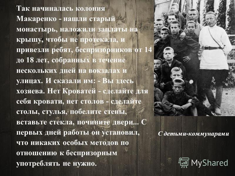 С детьми-коммунарами Так начиналась колония Макаренко - нашли старый монастырь, наложили заплаты на крышу, чтобы не протекала, и привезли ребят, беспризорников от 14 до 18 лет, собранных в течение нескольких дней на вокзалах и улицах. И сказали им: -