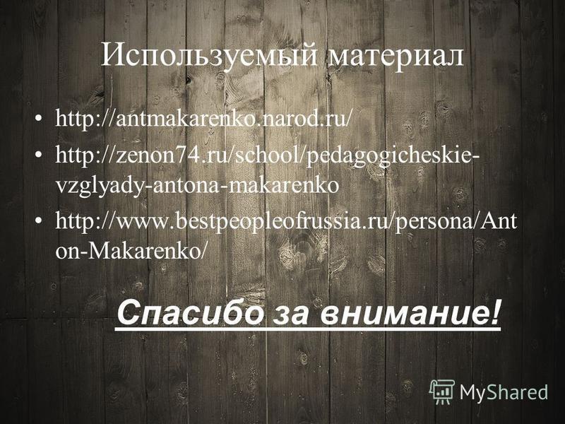 Используемый материал http://antmakarenko.narod.ru/ http://zenon74.ru/school/pedagogicheskie- vzglyady-antona-makarenko http://www.bestpeopleofrussia.ru/persona/Ant on-Makarenko/ Спасибо за внимание!