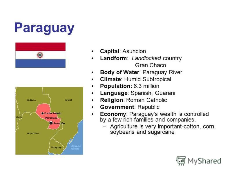 Paraguay Capital: Asuncion Landform: Landlocked country Gran Chaco Body of Water: Paraguay River Climate: Humid Subtropical Population: 6.3 million Language: Spanish, Guarani Religion: Roman Catholic Government: Republic Economy: Paraguays wealth is