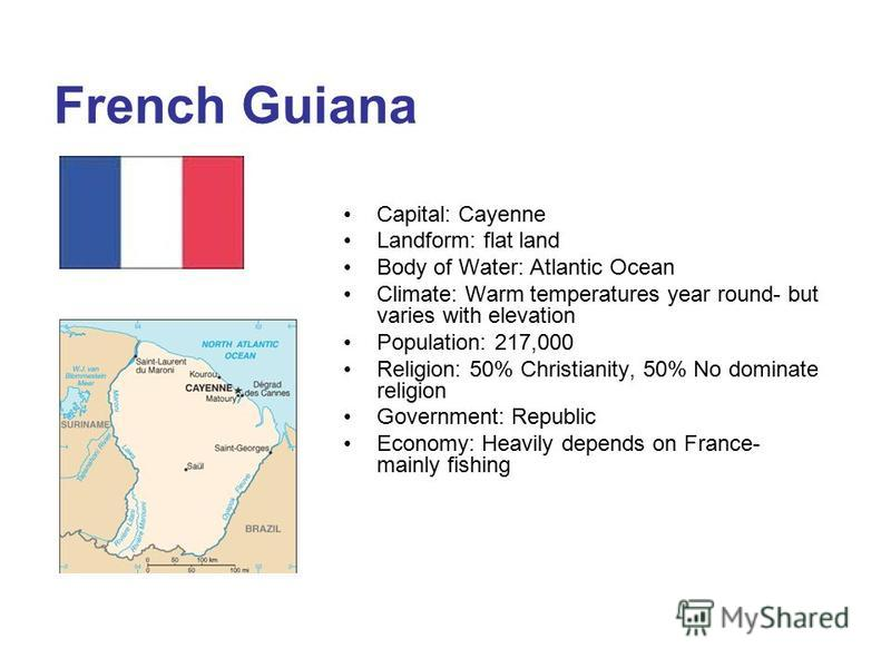 French Guiana Capital: Cayenne Landform: flat land Body of Water: Atlantic Ocean Climate: Warm temperatures year round- but varies with elevation Population: 217,000 Religion: 50% Christianity, 50% No dominate religion Government: Republic Economy: H