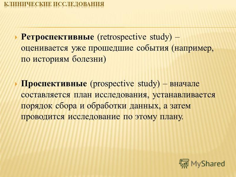Ретроспективные (retrospective study) – оценивается уже прошедшие события (например, по историям болезни) Проспективные (prospective study) – вначале составляется план исследования, устанавливается порядок сбора и обработки данных, а затем проводится