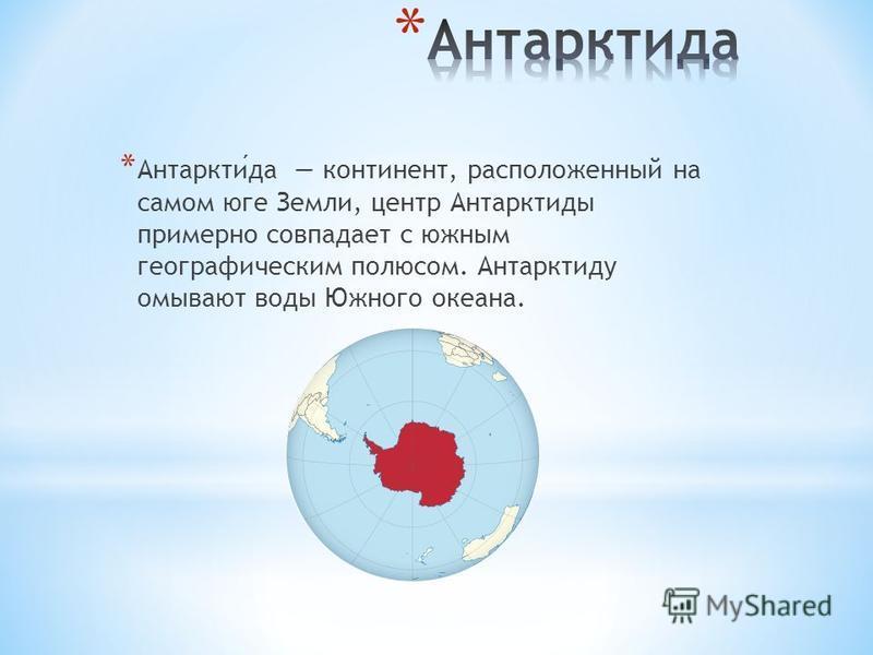 * Антарктида континент, расположенный на самом юге Земли, центр Антарктиды примерно совпадает с южным географическим полюсом. Антарктиду омывают воды Южного океана.